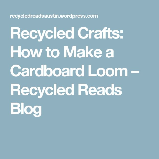 Recycled Crafts: How to Make a Cardboard Loom – Recycled Reads Blog