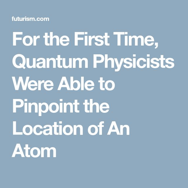 For the First Time, Quantum Physicists Were Able to Pinpoint the Location of An Atom