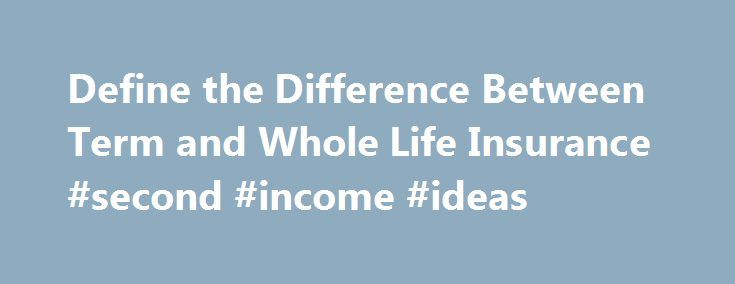 Define the Difference Between Term and Whole Life Insurance #second #income #ideas http://incom.remmont.com/define-the-difference-between-term-and-whole-life-insurance-second-income-ideas/  #meaning of term life insurance # Whole Life Insurance: When do you need it? Explore the difference between Term and Whole Life insurance When making your life insurance decision, the main thing you need to know are the differences between term and whole life insurance. The easiest way to remember the…