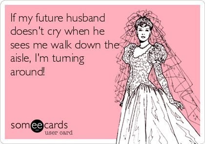 If my future husband doesn't cry when he sees me walk down the aisle, I'm turning around!
