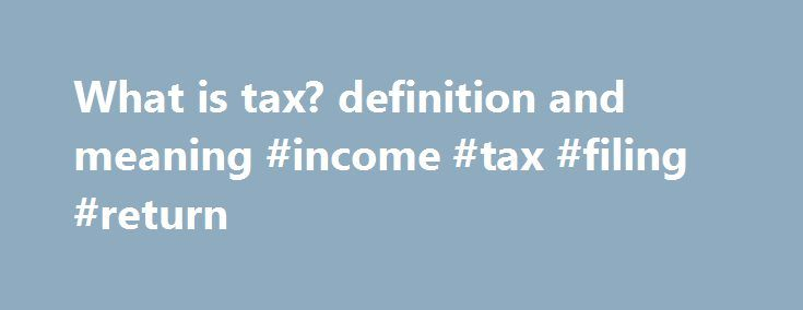 "What is tax? definition and meaning #income #tax #filing #return http://income.nef2.com/what-is-tax-definition-and-meaning-income-tax-filing-return/  #meaning of income tax # A fee charged (""levied"") by a government on a product. income. or activity. If tax is levied directly on personal or corporate income, then it is a direct tax. If tax is levied on the price of a good or service. then it is called an indirect tax. The purpose of taxation is to finance government expenditure. One of.."