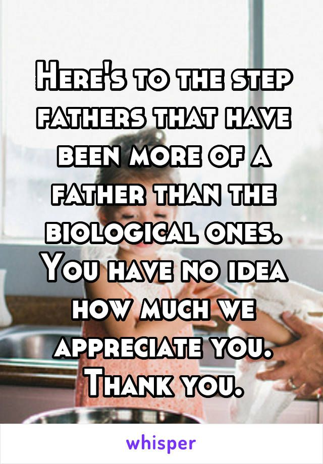 Here's to the step fathers that have been more of a father than the biological ones. You have no idea how much we appreciate you. Thank you.