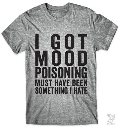 I got mood poisoning, must have been something I hate!