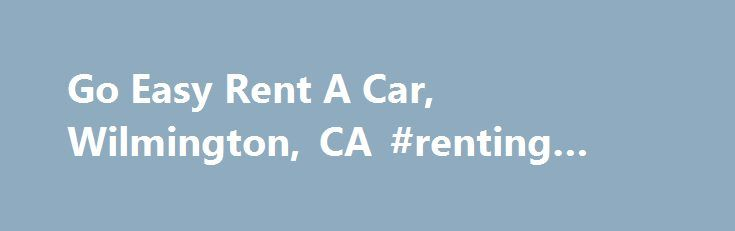 Go Easy Rent A Car, Wilmington, CA #renting #houses http://renta.remmont.com/go-easy-rent-a-car-wilmington-ca-renting-houses/  #easy rent a car # Go Easy Rent A Car, Wilmington, CA Go Easy Rent A Car 1026 W. Pacific Coast Hwy Wilmington, CA 90744-2424 Other Car Rentals Nearby Go Easy Rent A Car, Wilmington, CA Articles about Go Easy Rent A Car Search Results: Go Easy Rent A Car 1. avalon, california – catalina island, ca Car rental is not a choice but you can rent a golf cart. As you exit…