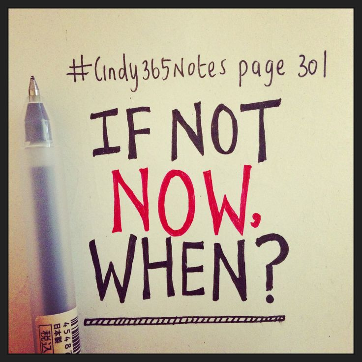 #Cindy365Notes {page 301 of 365} Ask yourself this: If not now, when? ~ Time to DO me thinks!