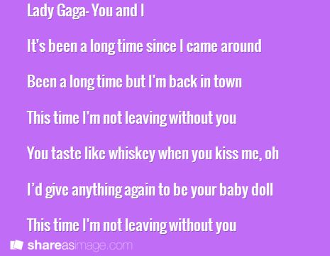 Lady Gaga- You and I  It's been a long time since I came around  Been a long time but I'm back in town  This time I'm not leaving without you  You taste like whiskey when you kiss me, oh  I'd give anything again to be your baby doll  This time I'm not leaving without you