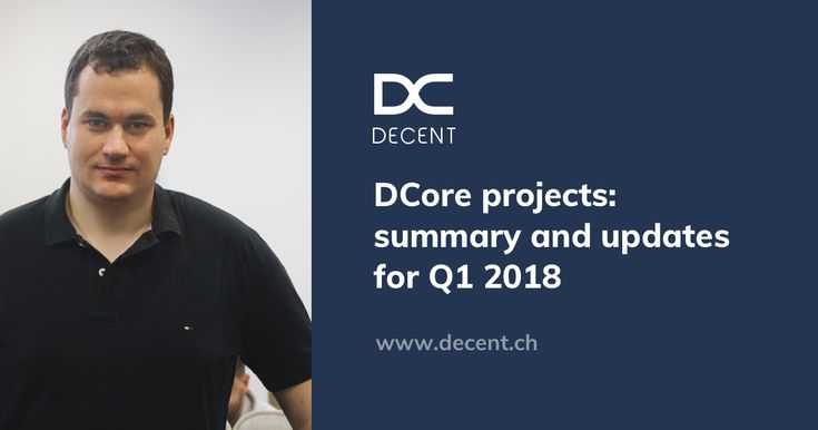 #DCore projects: summary and updates for Q1 2018  #blockchain #technology #DCT #DECENT