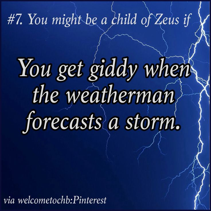 Heeheehee...this is true but we children of Zeus don't need a weatherman to tell us when there's a storm. ;)