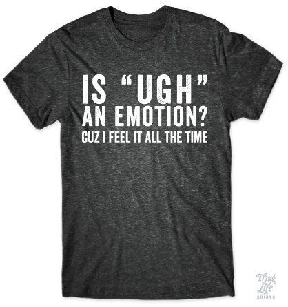 "Is ""UGH"" an emotion? cuz I feel it all the time!"