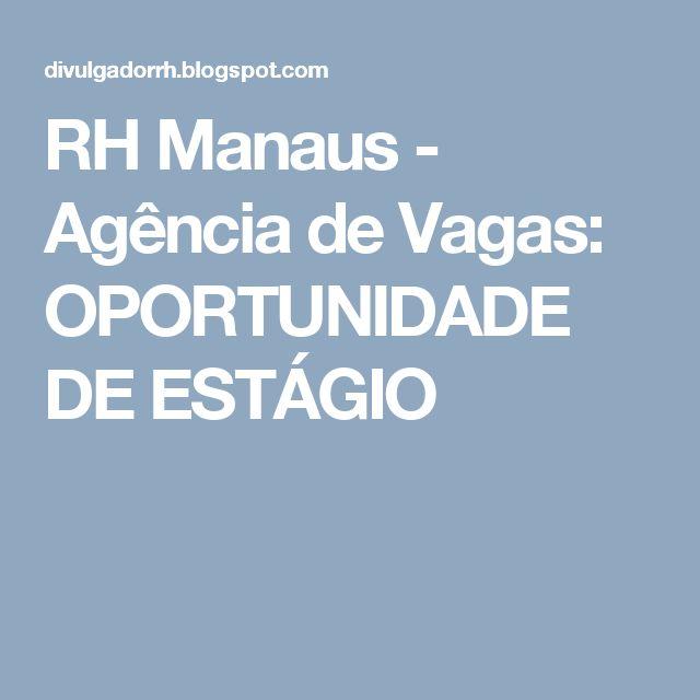 RH Manaus - Agência de Vagas: OPORTUNIDADE DE ESTÁGIO