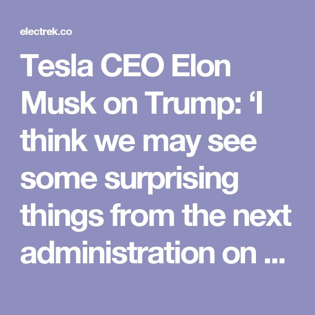 Tesla CEO Elon Musk on Trump: 'I think we may see some surprising things from the next administration on renewables' | Electrek