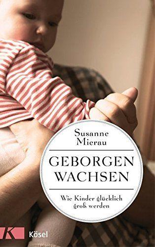 Geborgen wachsen: Wie Kinder glücklich groß werden und Eltern entspannt bleiben: Amazon.de: Susanne Mierau: Bücher