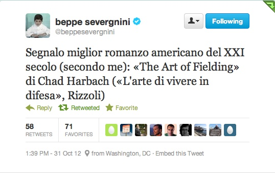 """Chad Harbach's THE ART OF FIELDING is still finding new, passionate readers months after publication. Renowned Italian journalist Beppe Severgnini states """"THE ART OF FIELDING is the best American novel of the XXI century"""""""