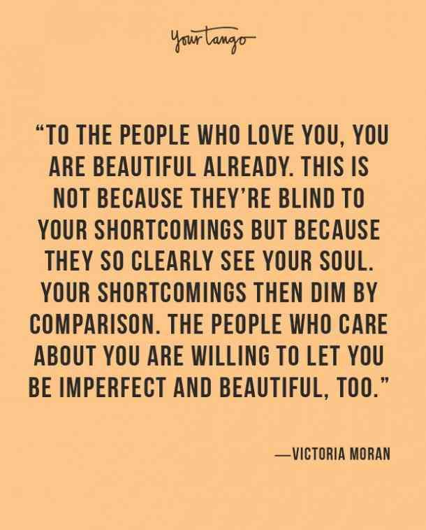 """To the people who love you, you are beautiful already. This is not because they're blind to your shortcomings but because they so clearly see your soul. Your shortcomings then dim by comparison. The people who care about you are willing to let you be imperfect and beautiful, too."" ― Victoria Moran"