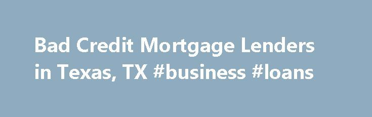 Bad Credit Mortgage Lenders in Texas, TX #business #loans http://loan.remmont.com/bad-credit-mortgage-lenders-in-texas-tx-business-loans/  #bad credit lenders # Bad Credit Mortgage Lenders in Texas, TX April 26, 2011 Author: Allison K.Watkins Will I be charged the Same Interest Rate as People with Good Credit? No. Your interest rate will be much higher than those who have excellent credit. However, if your down payment is high, your interest rate will…The post Bad Credit Mortgage Lenders in…