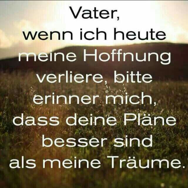 Vater wenn ich heute …  Father, if today I lose my hope, please remind me that your plans are better than my dreams