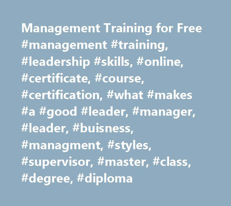 Management Training for Free #management #training, #leadership #skills, #online, #certificate, #course, #certification, #what #makes #a #good #leader, #manager, #leader, #buisness, #managment, #styles, #supervisor, #master, #class, #degree, #diploma http://trinidad-and-tobago.remmont.com/management-training-for-free-management-training-leadership-skills-online-certificate-course-certification-what-makes-a-good-leader-manager-leader-buisness-managment-style/  # The text of these materials…
