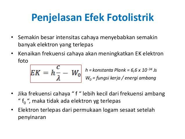 Efek fotolistrik yaitu terlepasnya elektron dari permukaan logam karena logam tersebut disinari cahaya. Untuk menguji teori kuantum yang dikemukakan oleh Max Planck, kemudian Albert Einstein mengadakan suatu penelitian yang bertujuan untuk menyelidiki bahwa cahaya merupakan pancaran paket-paket energi yang kemudian disebut foton yang memiliki energi sebesar hf. Percobaan yang dilakukan Einstein lebih dikenal dengan sebutan efek fotolistrik.
