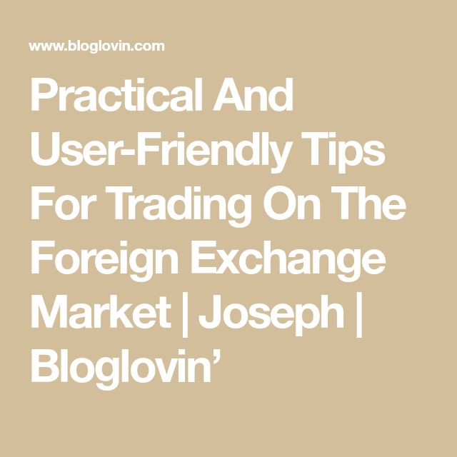 Practical And User-Friendly Tips For Trading On The Foreign Exchange Market | Joseph | Bloglovin'