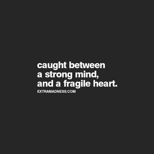 Caught between a strong mind, and a fragile heart
