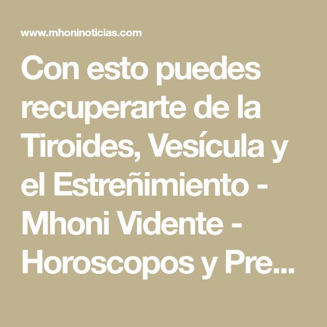 Con esto puedes recuperarte de la Tiroides, Vesícula y el Estreñimiento - Mhoni Vidente - Horoscopos y Predicciones