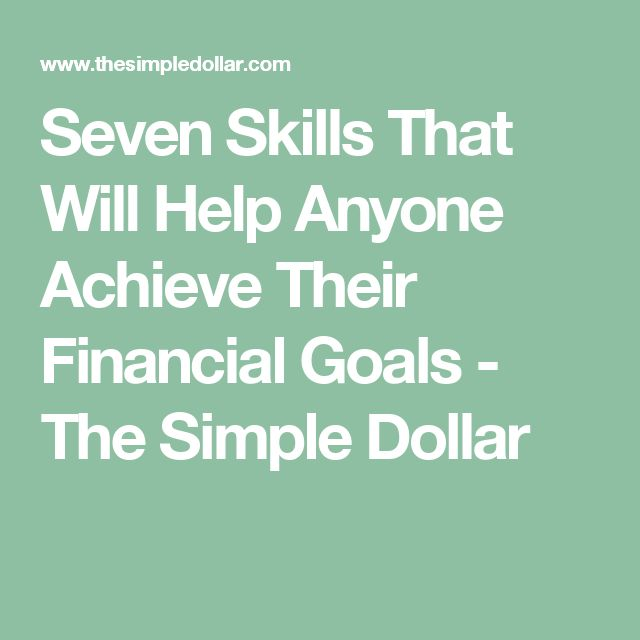 Seven Skills That Will Help Anyone Achieve Their Financial Goals - The Simple Dollar