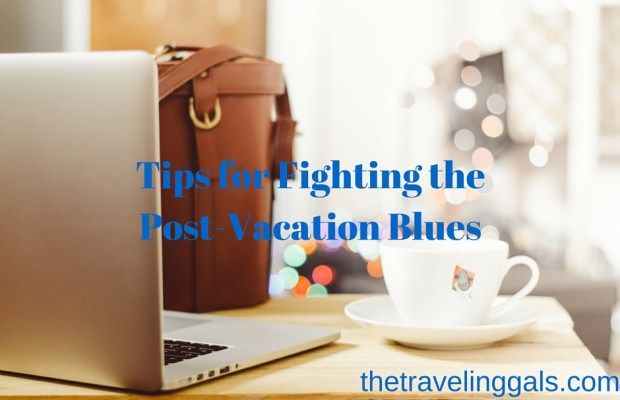 5 Ways to Fight the Post-Vacation Blues - The Traveling Gals
