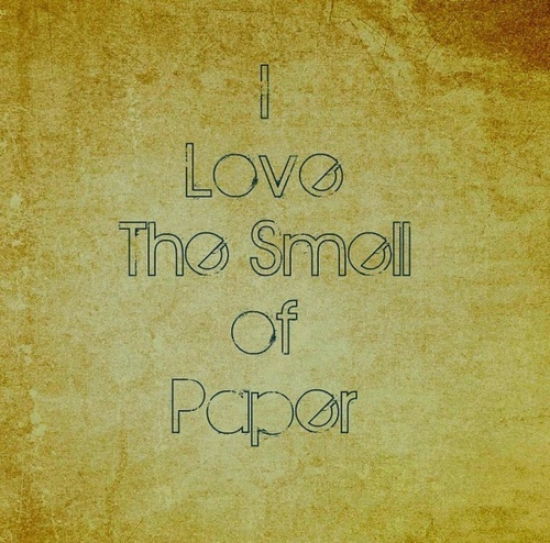 """""""I love the smell of paper."""" hence books."""