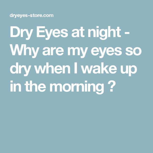 Dry Eyes at night - Why are my eyes so dry when I wake up in the morning ?