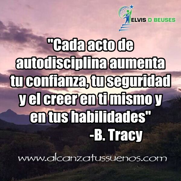 ... Cada acto de autodisciplina aumenta tu confianza, tu seguridad y el creer en ti mismo y en tus habilidades. B. Tracy.