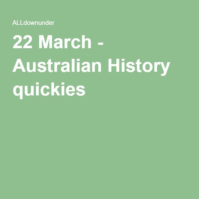 22 March - 4 Australian History quickies
