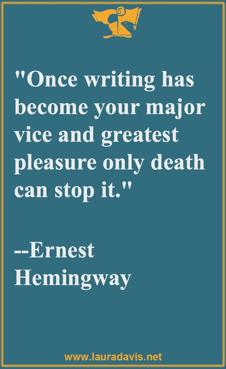 """""""Once writing has become your major vice and greatest pleasure, only death can stop it."""" ~ Hemingway"""