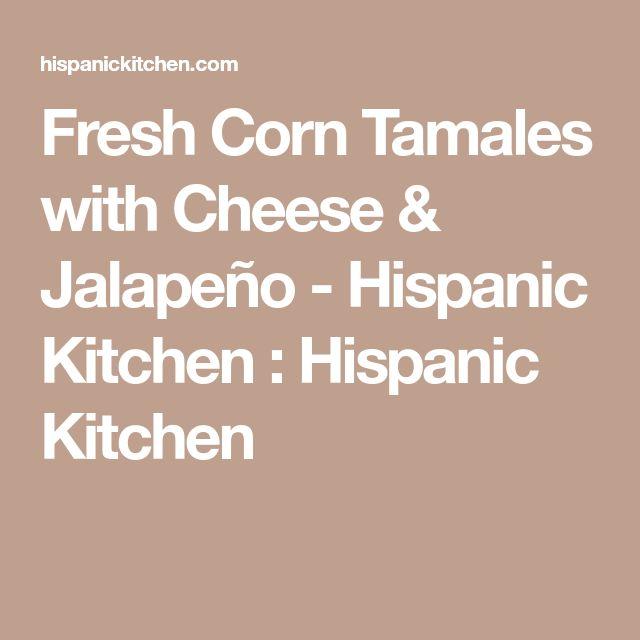 Fresh Corn Tamales with Cheese & Jalapeño - Hispanic Kitchen : Hispanic Kitchen