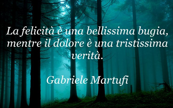 La felicità è una bellissima bugia, mentre il dolore è una tristissima verità. (Gabriele Martufi)