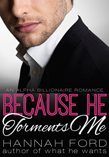 Because He Torments Me (Because He Owns Me, Book Three):   Introducing BECAUSE HE TORMENTS ME, the third book in the scorching Because He Owns Me series by Hannah Ford, bestselling author of WHAT HE WANTS…/bbr /br /Recent college grad Adriana O'Connor came to New York City to focus on starting her publishing career—not to fall in love. Even if she were looking for her soul mate, Callum Wilder would be the last person she would choose. The sexy and demanding billionaire is completely un...