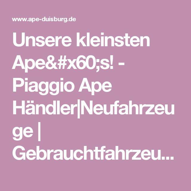 Unsere kleinsten Ape`s! - Piaggio Ape Händler|Neufahrzeuge | Gebrauchtfahrzeuge | Ersatzteile |Tuning | Onlineshop |