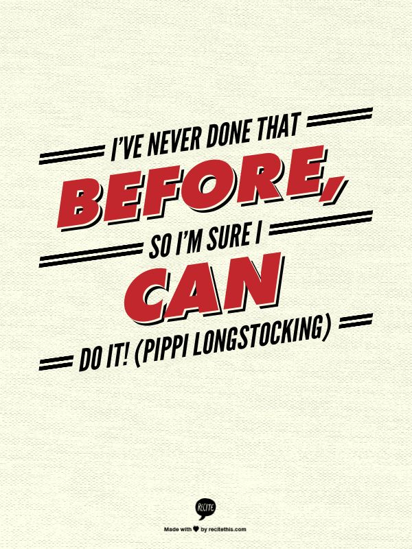 --- I've never done that before, so I'm sure I can do it! (Pippi Longstocking) ---