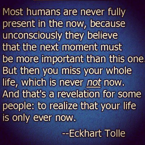 "Image result for Most humans are never fully present in the now, because unconsciously they believe that the next moment must be more important than this one. But then you miss your whole life, which is never not now. And that's a realization for some people: to realize that your life is only ever now."" ~ Eckhart Tolle"