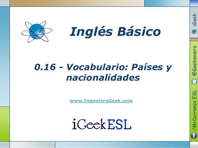 0.16 - Vocabulario: Países y  nacionalidades  www.IngenieroGeek.com  Inglés Básico  /MrCarranzaESL@GeekenieroiGeek