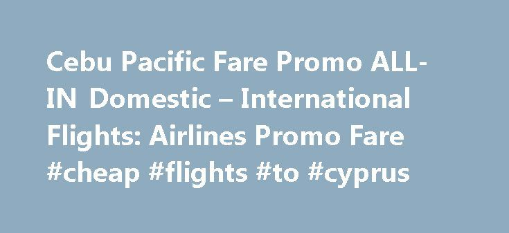 Cebu Pacific Fare Promo ALL-IN Domestic – International Flights: Airlines Promo Fare #cheap #flights #to #cyprus http://cheap.remmont.com/cebu-pacific-fare-promo-all-in-domestic-international-flights-airlines-promo-fare-cheap-flights-to-cyprus/  #international fare # Cebu Pacific Air ALL-IN low fare Sale 2016. Get as much savings for your next travel flights. Choose Cebu Pacific Airlines and you ll get peace of mind a relaxed heart. Fly to your dream vacation from February 2016 and up to May…