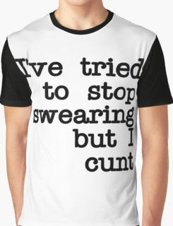 I've Tried to Stop Swearing but i cunt Graphic T-Shirt
