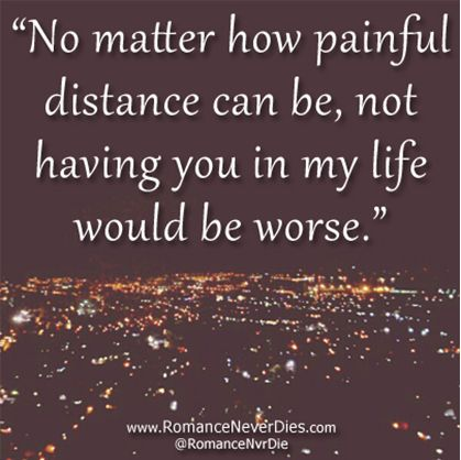 #OnlineDating365 #LongDistanceRelationshipQuote No matter how painful distance can be, not having you in my life would be worse.