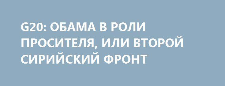G20: ОБАМА В РОЛИ ПРОСИТЕЛЯ, ИЛИ ВТОРОЙ СИРИЙСКИЙ ФРОНТ http://rusdozor.ru/2016/09/05/g20-obama-v-roli-prositelya-ili-vtoroj-sirijskij-front/  Многомесячный российско-американский переговорный марафон по поводу войны в Сирии завершился на полях саммита «группы двадцати» в Ханчжоу встречей Владимира Путина и Барака Обамы. Результаты встречи видимые: явно не договорились. Из серии не очень видимых результатов можно отметить тот факт, что ...