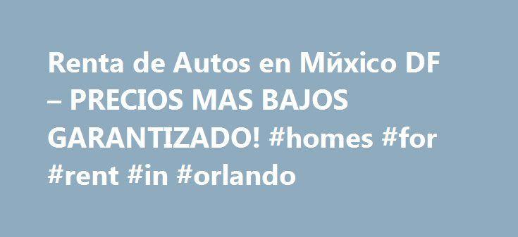 Renta de Autos en Mйxico DF – PRECIOS MAS BAJOS GARANTIZADO! #homes #for #rent #in #orlando http://rental.remmont.com/renta-de-autos-en-m%d0%b9xico-df-precios-mas-bajos-garantizado-homes-for-rent-in-orlando/  #renta de autos df # Continental Renta de Autos en Mйxico DF, Renta de Autos en DF. Continental RENTA DE AUTOS EN MEXICO DF es una empresa dedicada a la renta de autos en la ciudad de Mйxico . Nuestra rentadora de autos en Mйxico DF cuenta con diferentes locaciones de alquiler de…