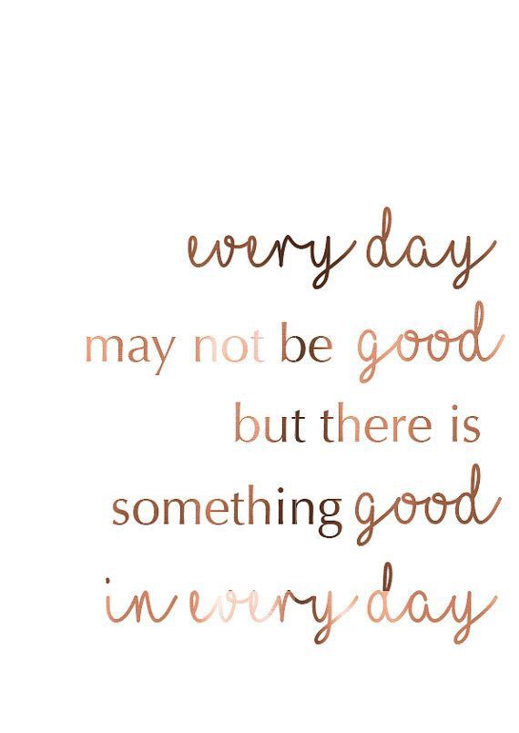 Everyday may not be good but there is something good in everyday