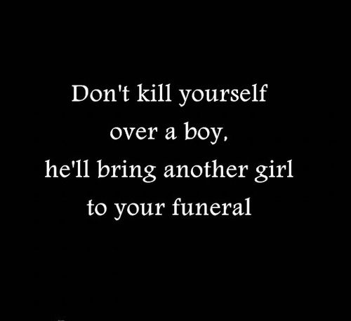 """Don't kill yourself over a boy. He'll bring another girl to your funeral."" It's so true"