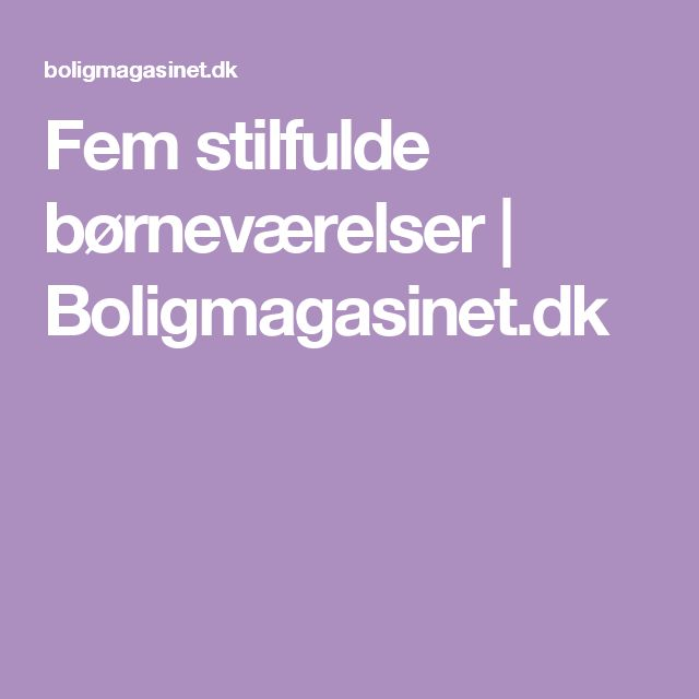 Fem stilfulde børneværelser | Boligmagasinet.dk