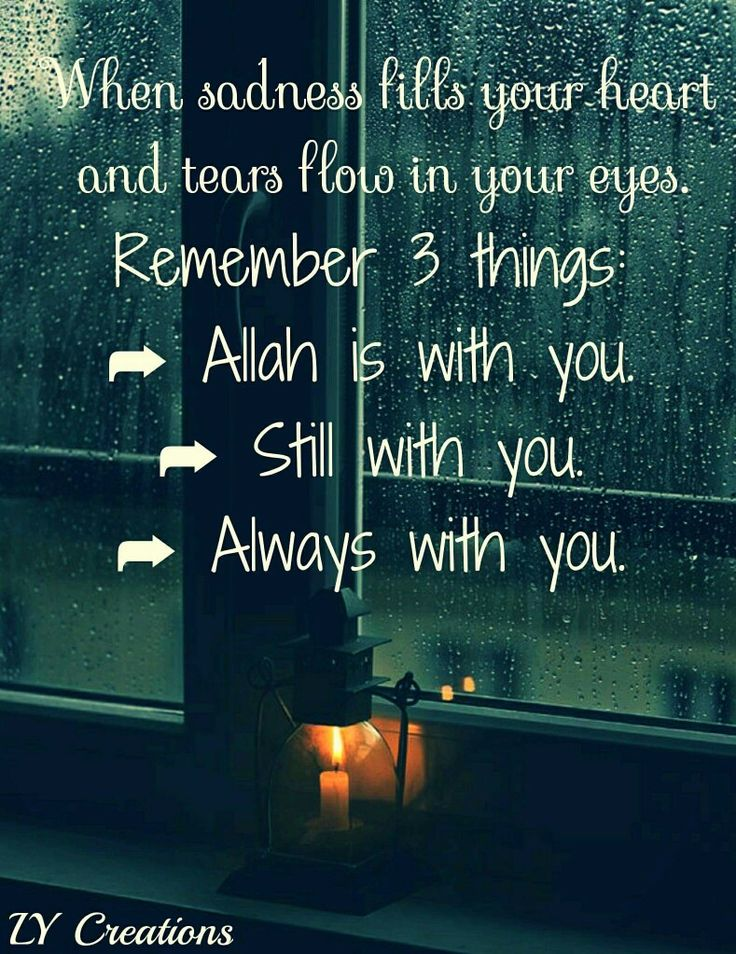 When sadness fills your heart and tears flow in your eyes remember three things ...
