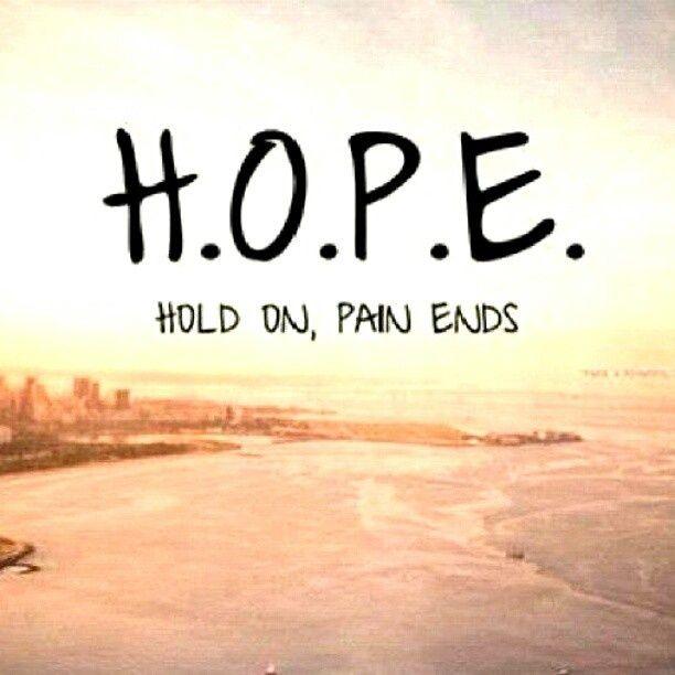 HOPE:  Hold On Pain Ends ... true, true, true