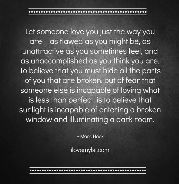 Let someone love you just the way you are – as flawed as you might be, as unattractive as you sometimes feel, and as unaccomplished as you think you are. To believe that you must hide all the parts of you that are broken, out of fear that someone else is incapable of loving what is less than perfect... ~ Marc Hack More fantastic quotes on our Facebook page: https://www.facebook.com/LoveSexIntelligence  #inspirational #quote #love #confidence #relationship